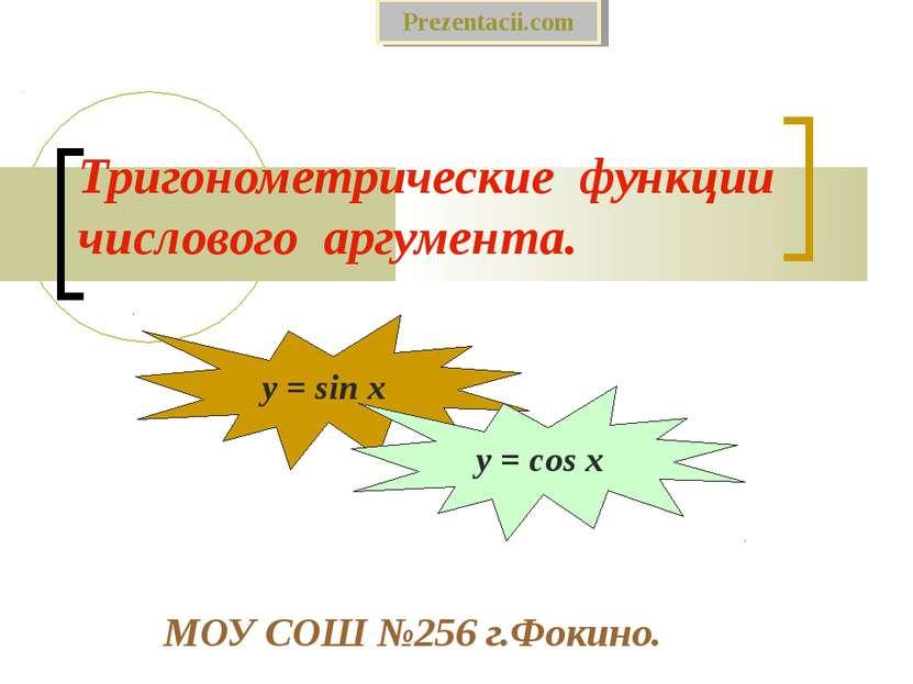 Тригонометрические функции числового аргумента. МОУ СОШ №256 г.Фокино. y = si...