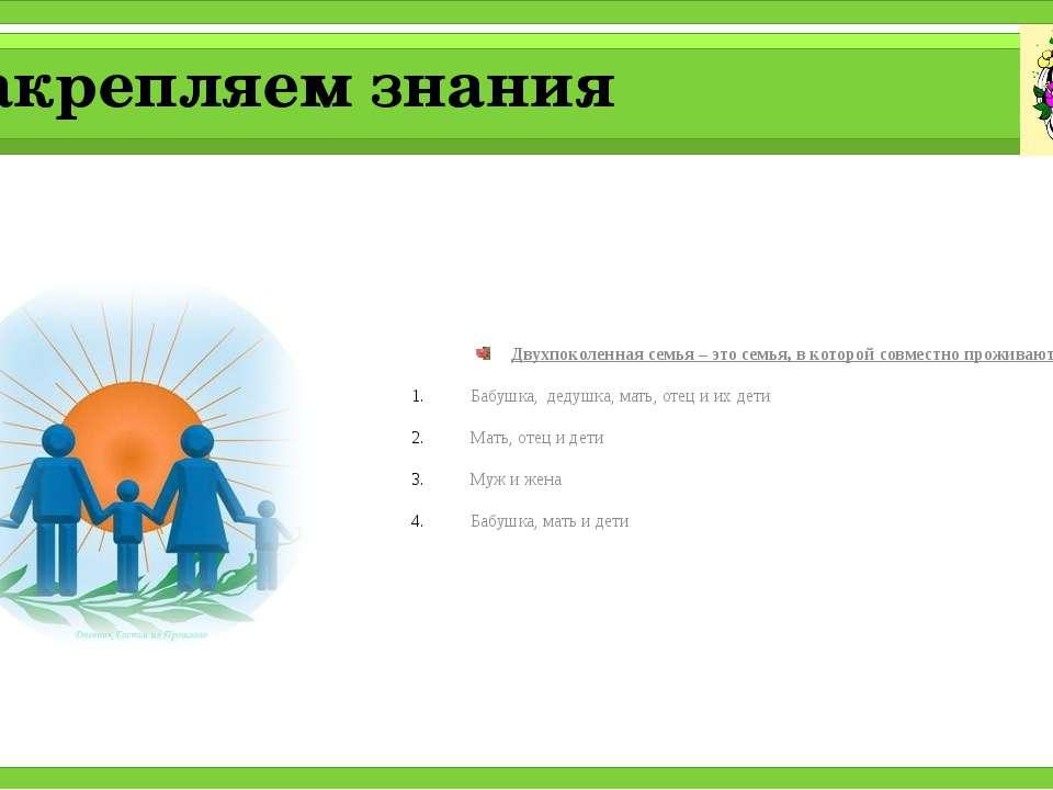 Закрепляем знания Двухпоколенная семья – это семья, в которой совместно прожи...
