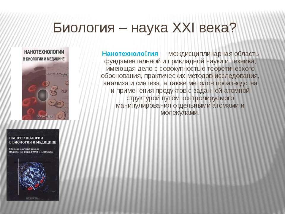 Биология – наука XXI века? Нанотехноло гия — междисциплинарная область фундам...