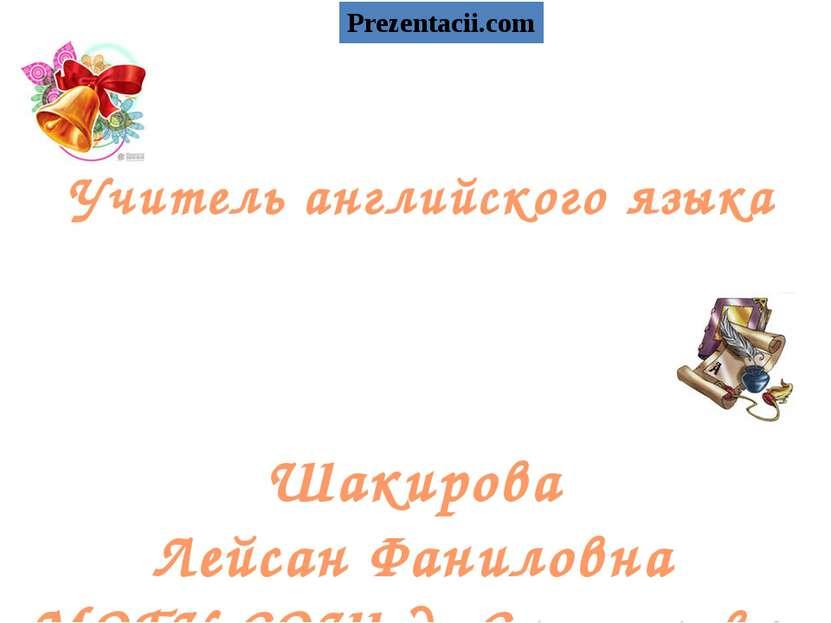 Учитель английского языка Шакирова Лейсан Фаниловна МОБУ СОШ д. Султановка Pr...