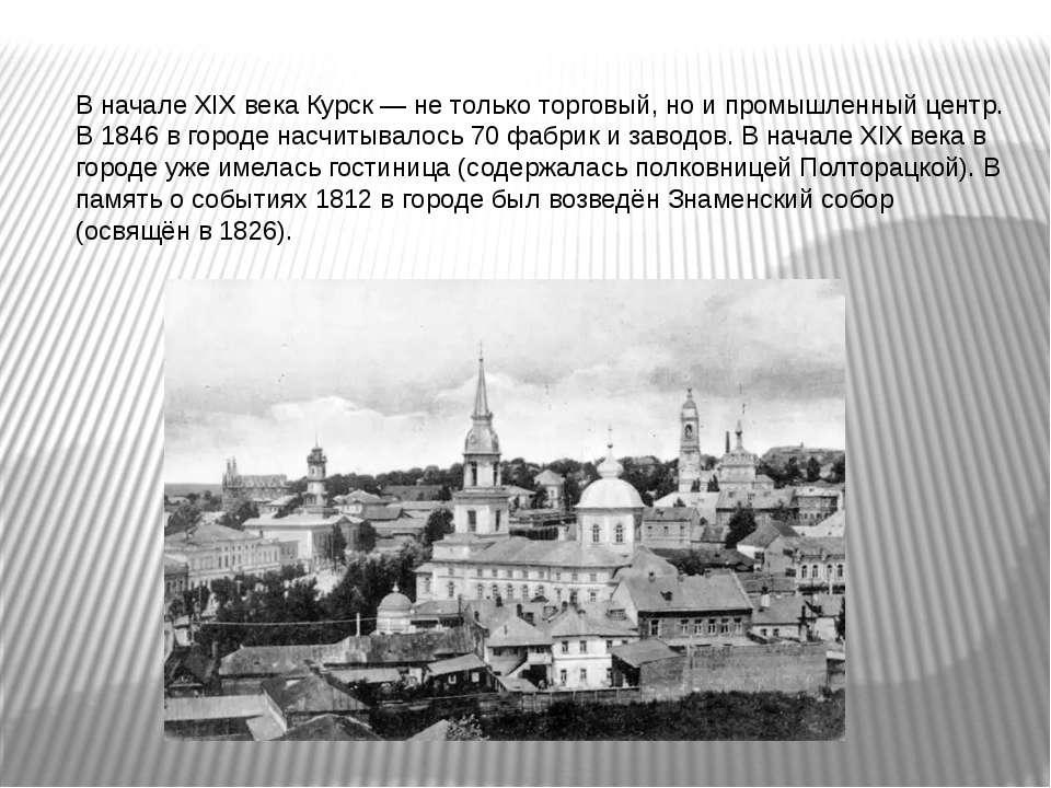 В начале XIX века Курск — не только торговый, но и промышленный центр. В 1846...