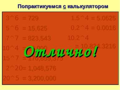 Попрактикуемся с калькулятором 3^6 = 729 5^6 = 15,625 7^7 = 823,543 10^4 = 10...