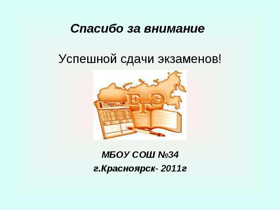 Спасибо за внимание Успешной сдачи экзаменов! МБОУ СОШ №34 г.Красноярск- 2011г