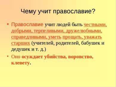 Чему учит православие? Православие учит людей быть честными, добрыми, терпели...