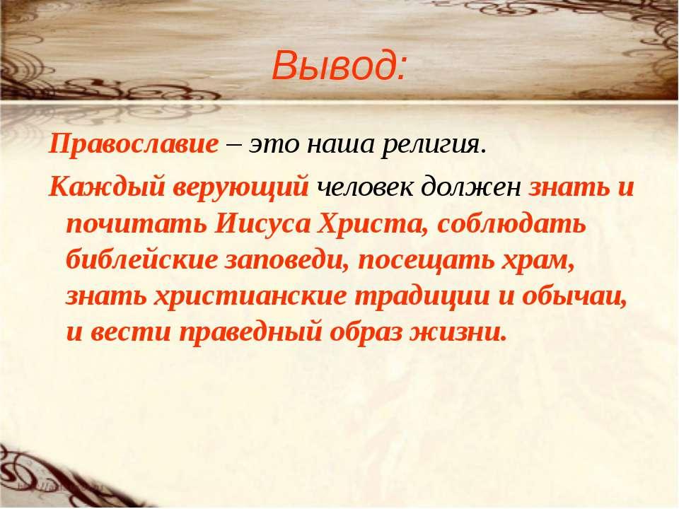 Вывод: Православие – это наша религия. Каждый верующий человек должен знать и...