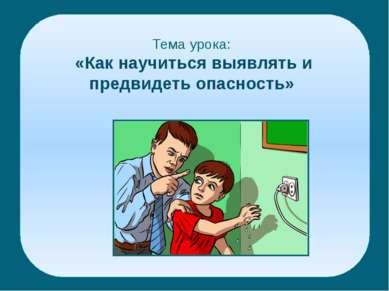 Тема урока: «Как научиться выявлять и предвидеть опасность»