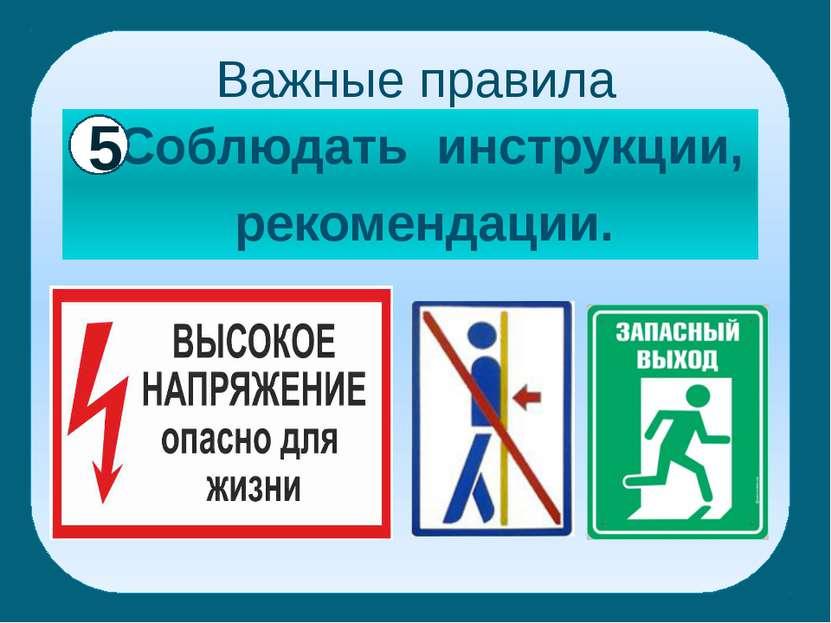 Важные правила Соблюдать инструкции, рекомендации. 5