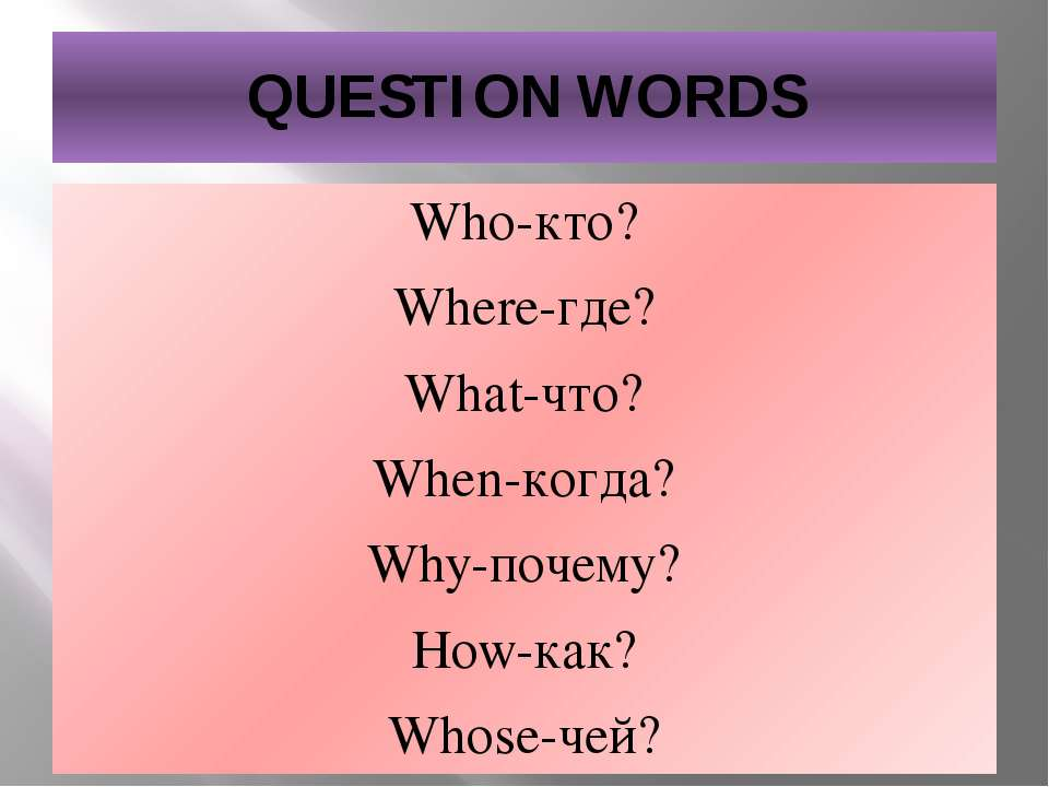 QUESTION WORDS Who-кто? Where-где? What-что? When-когда? Why-почему? How-как?...