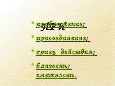 ПРИ- приближение; присоединение; конец действия; близость; смежность.