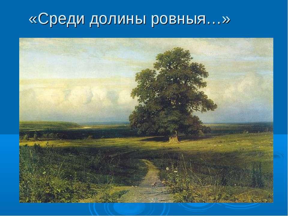 «Среди долины ровныя…»