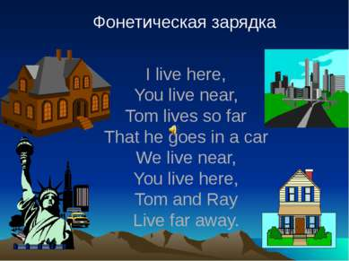 Фонетическая зарядка I live here, You live near, Tom lives so far That he goe...