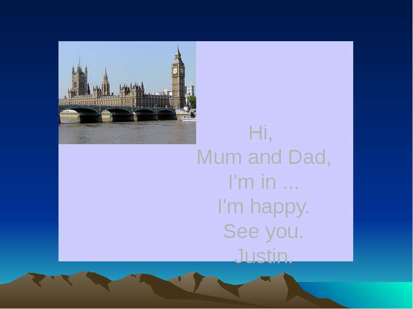 Hi, Mum and Dad, I'm in ... I'm happy. See you. Justin.