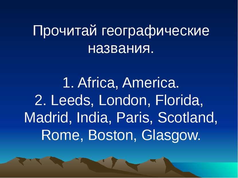 Прочитай географические названия. 1. Africa, America. 2. Leeds, London, Flori...