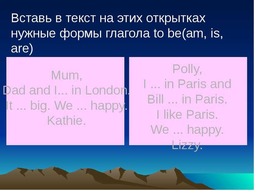 Вставь в текст на этих открытках нужные формы глагола to be(am, is, are) Mum,...