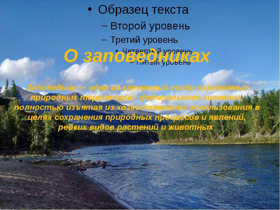 О заповедниках Заповедник— одна из категорий особо охраняемых природных терр...
