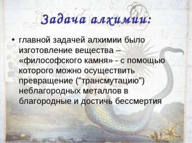 Задача алхимии: главной задачей алхимии было изготовление вещества – «философ...