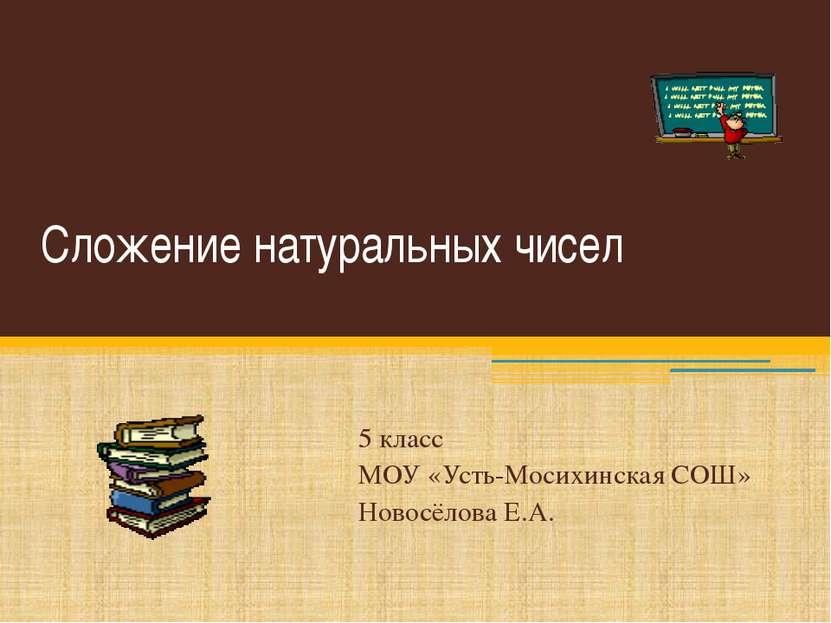 Сложение натуральных чисел 5 класс МОУ «Усть-Мосихинская СОШ» Новосёлова Е.А.
