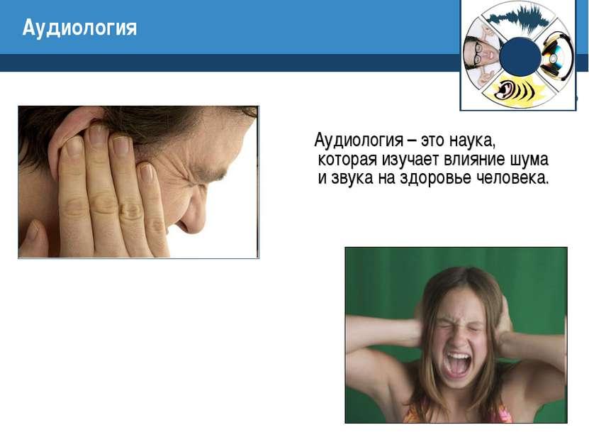 Аудиология Аудиология – это наука, которая изучает влияние шума и звука на зд...