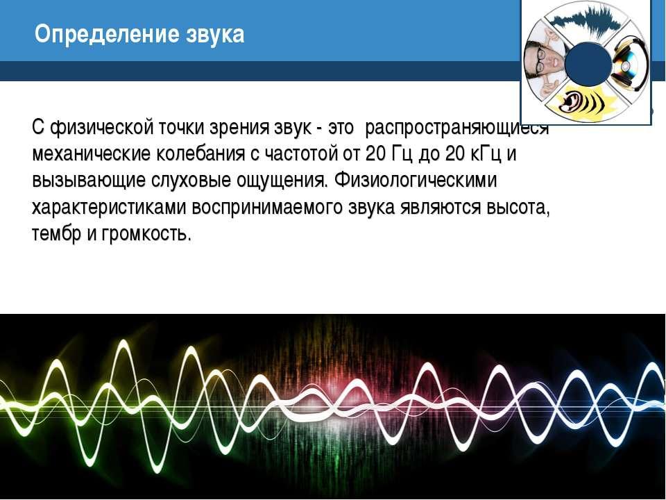 Определение звука С физической точки зрения звук - это распространяющиеся мех...