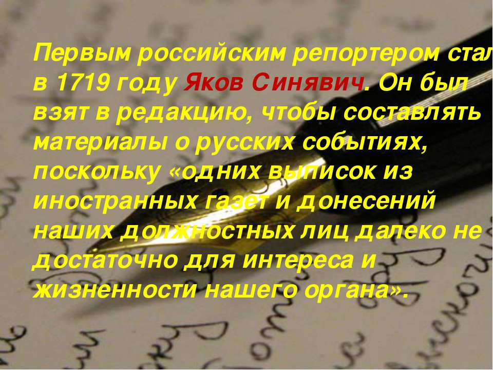 Первым российским репортером стал в 1719 году Яков Синявич. Он был взят в ред...