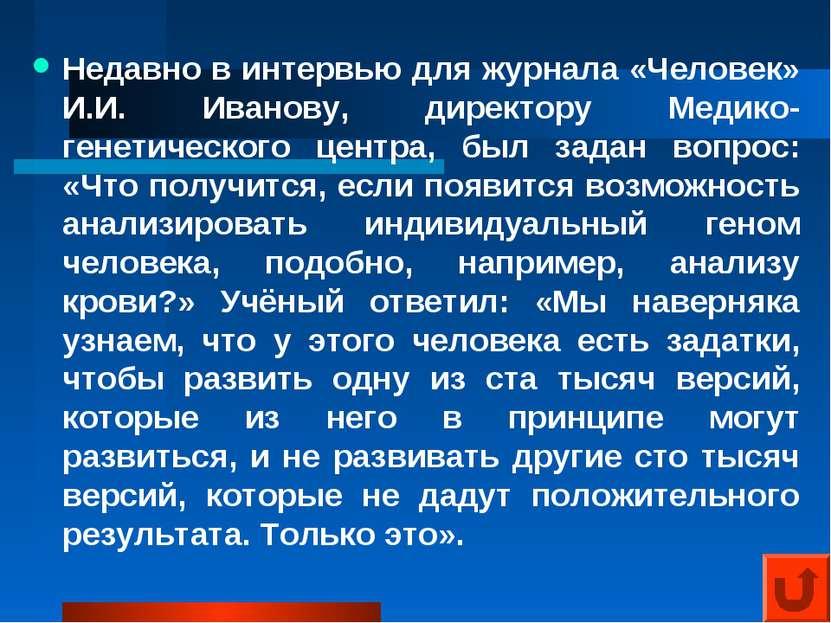 Недавно в интервью для журнала «Человек» И.И. Иванову, директору Медико-генет...