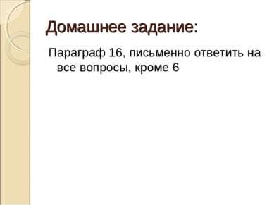 Домашнее задание: Параграф 16, письменно ответить на все вопросы, кроме 6
