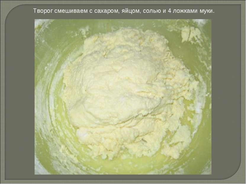 Творог смешиваем с сахаром, яйцом, солью и 4 ложками муки.