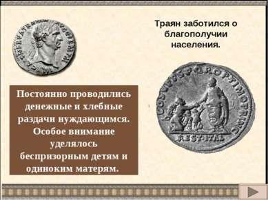 Траян заботился о благополучии населения. Постоянно проводились денежные и хл...