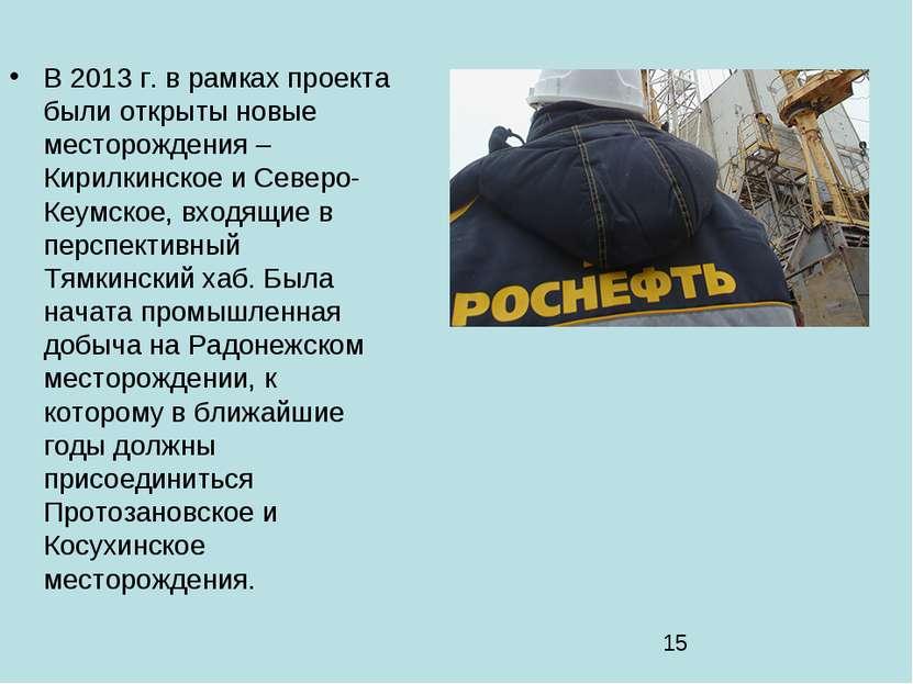 В 2013 г. в рамках проекта были открыты новые месторождения – Кирилкинское и ...