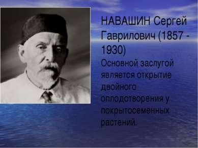 НАВАШИН Сергей Гаврилович (1857 - 1930) Основной заслугой является открытие д...