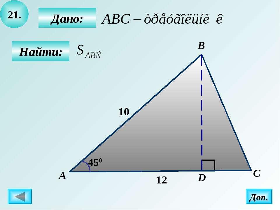 21. Найти: Дано: А B C D 450 Доп. 12 10