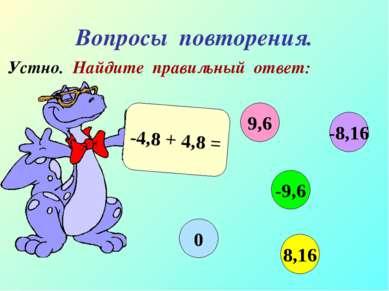 Вопросы повторения. Устно. Найдите правильный ответ: -4,8 + 4,8 = 9,6 -9,6 8,...