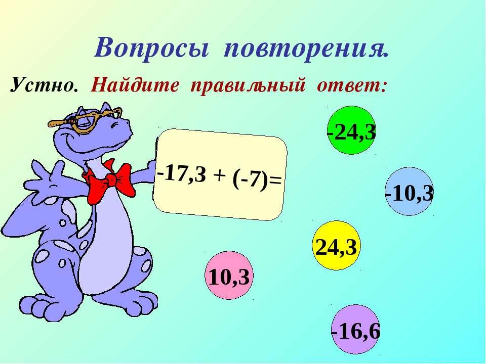 Вопросы повторения. Устно. Найдите правильный ответ: -17,3 + (-7)= 10,3 -10,3...