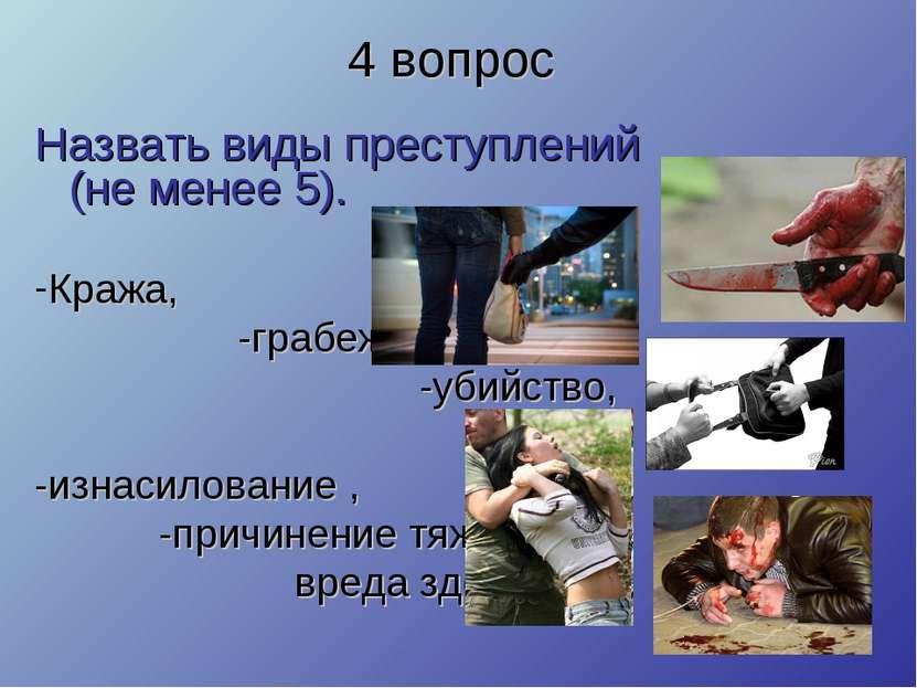 4 вопрос Назвать виды преступлений (не менее 5). Кража, -грабеж, -убийство, -...