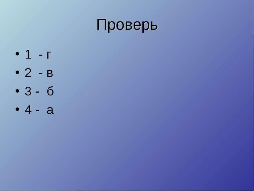 Проверь 1 - г 2 - в 3 - б 4 - а