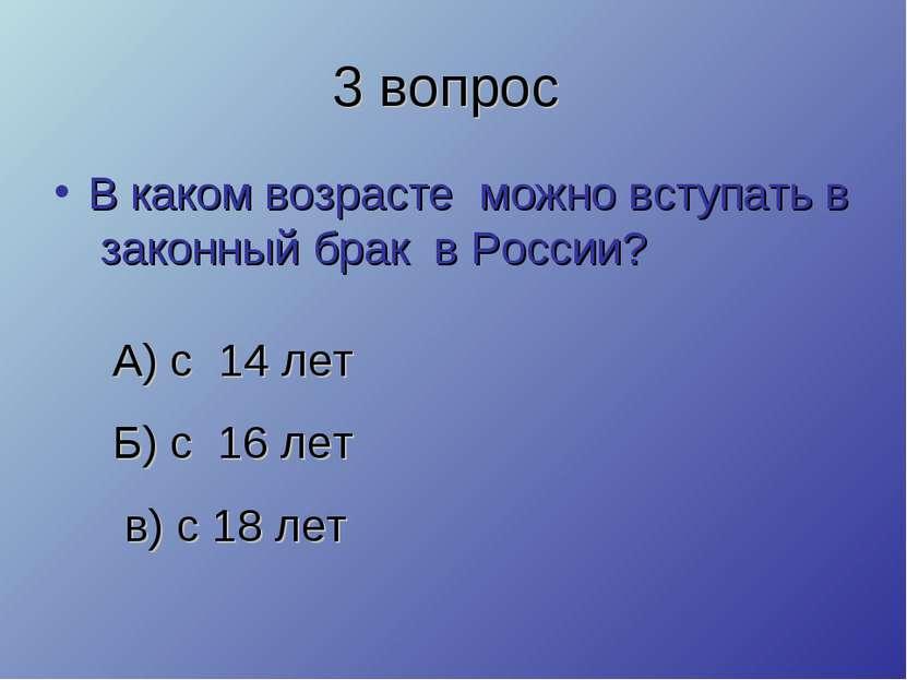 3 вопрос В каком возрасте можно вступать в законный брак в России? А) с 14 ле...