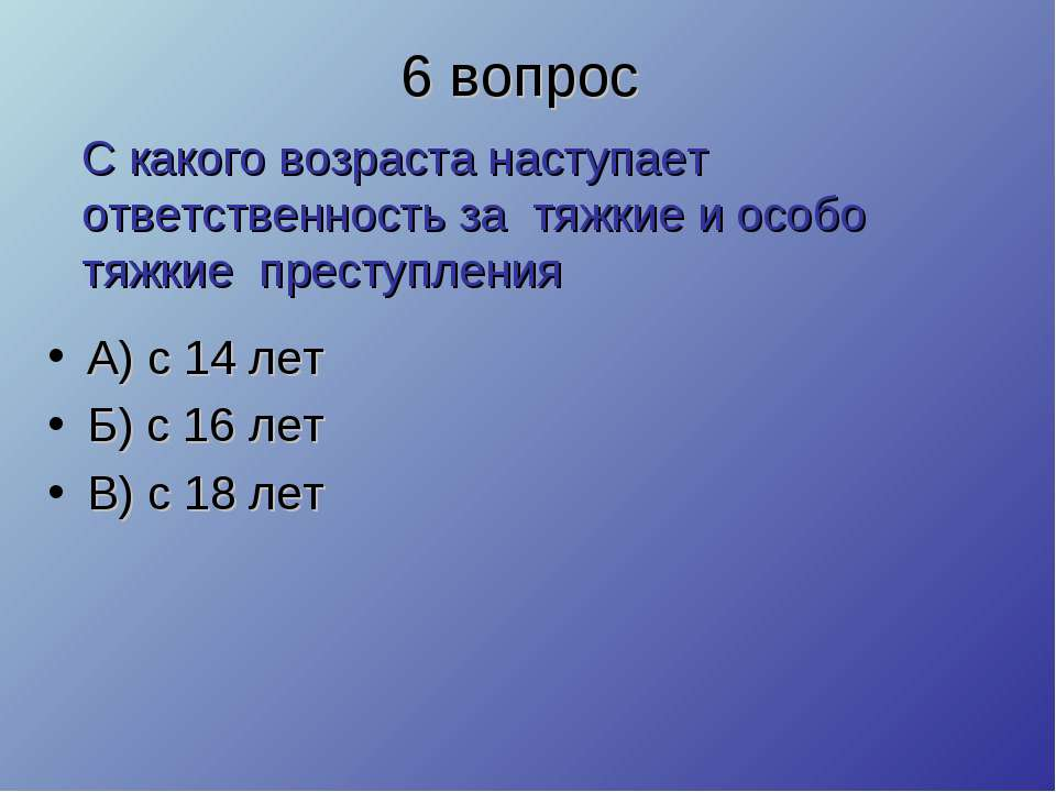 6 вопрос А) с 14 лет Б) с 16 лет В) с 18 лет С какого возраста наступает отве...