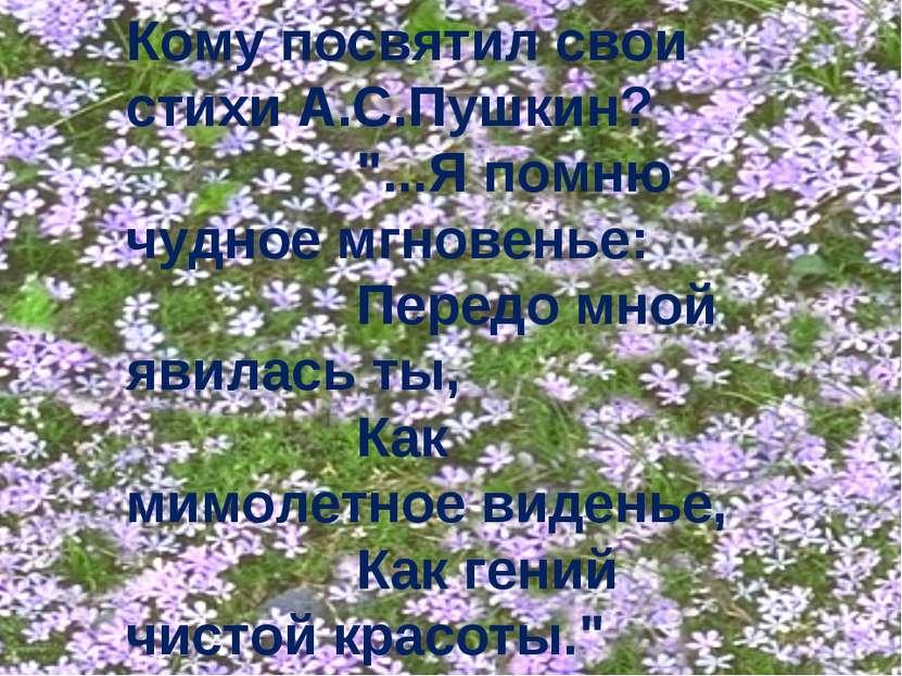 """Кому посвятил свои стихи А.С.Пушкин? """"...Я помню чудное мгновенье: Передо мно..."""
