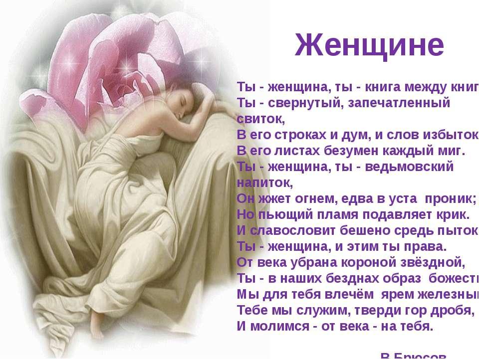 Женщине Ты - женщина, ты - книга между книг, Ты - свернутый, запечатленный св...