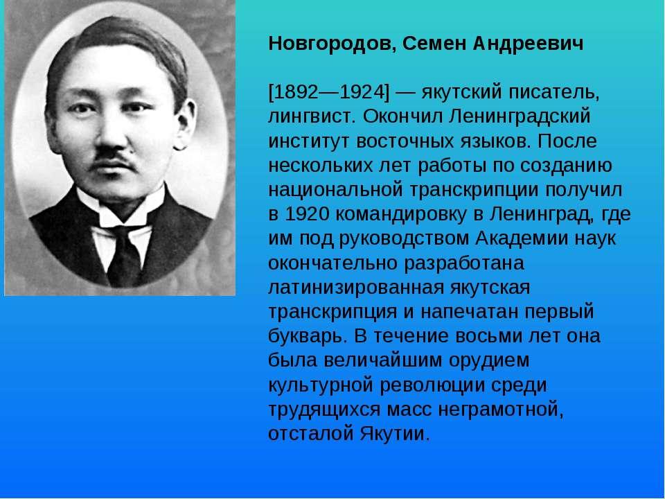 Новгородов, Семен Андреевич [1892—1924] — якутский писатель, лингвист. Окончи...