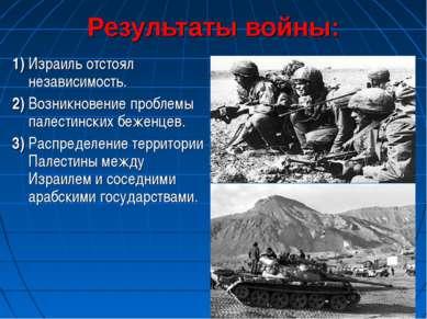 Результаты войны: 1) Израиль отстоял независимость. 2) Возникновение проблемы...