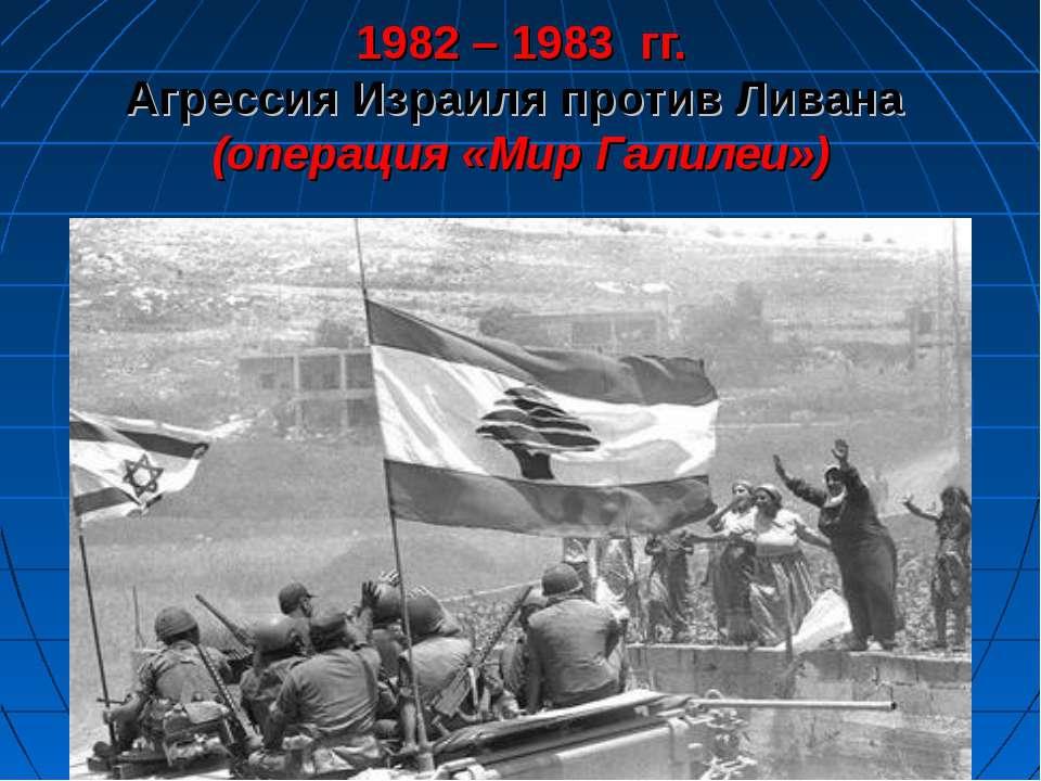 1982 – 1983 гг. Агрессия Израиля против Ливана (операция «Мир Галилеи»)