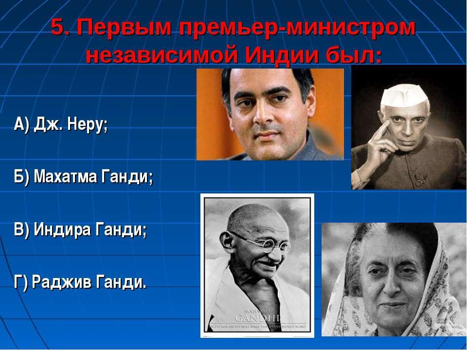5. Первым премьер-министром независимой Индии был: А) Дж. Неру; Б) Махатма Га...