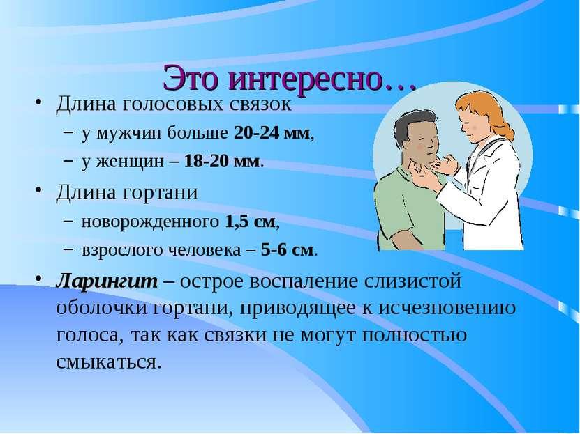 Это интересно… Длина голосовых связок у мужчин больше 20-24 мм, у женщин – 18...