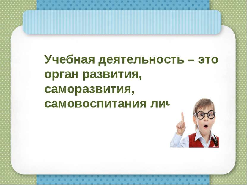 Учебная деятельность – это орган развития, саморазвития, самовоспитания лично...