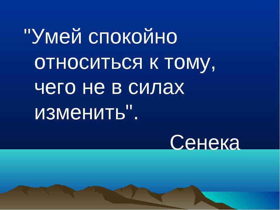 """""""Умей спокойно относиться к тому, чего не в силах изменить"""". Сенека"""