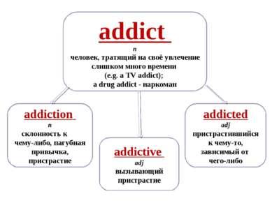 addictive adj вызывающий пристрастие addiction n склонность к чему-либо, пагу...