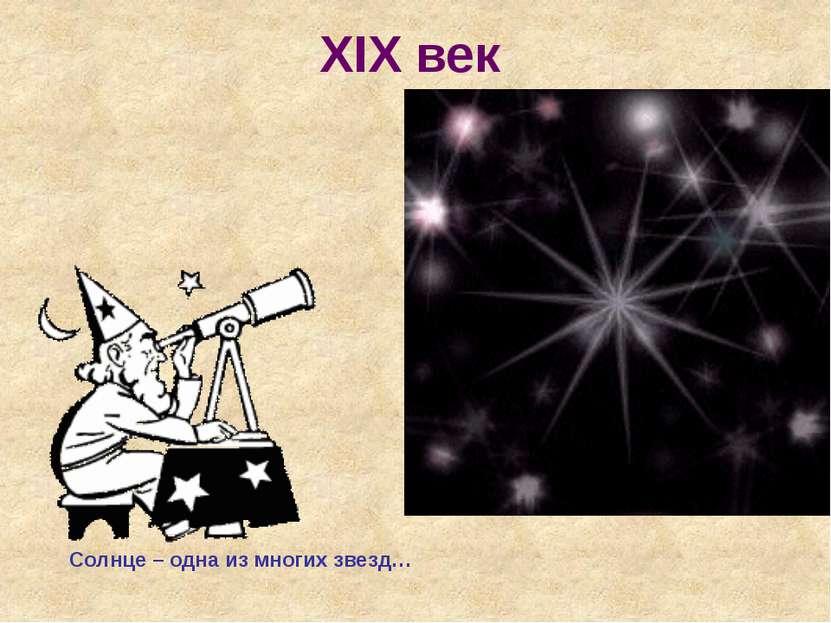 XIX век Солнце – одна из многих звезд…