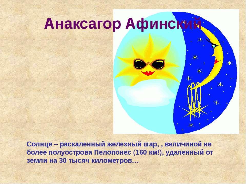 Анаксагор Афинский Солнце – раскаленный железный шар, , величиной не более по...