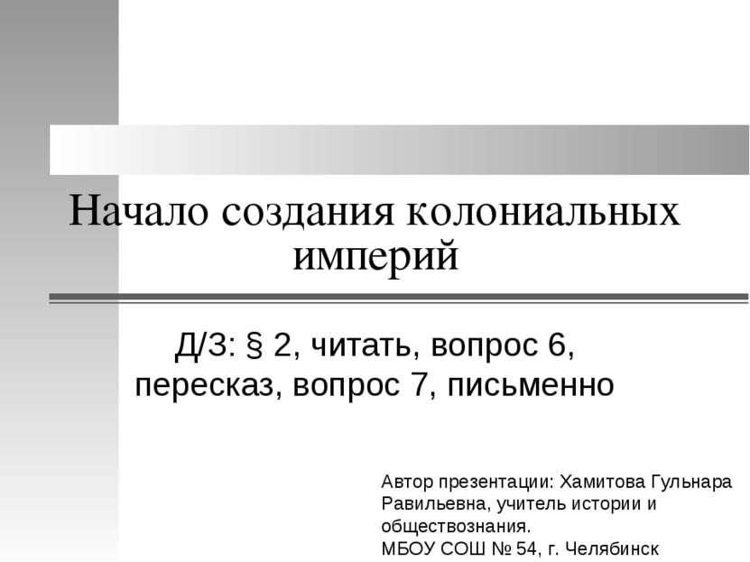 Начало создания колониальных империй Д/З: § 2, читать, вопрос 6, пересказ, во...